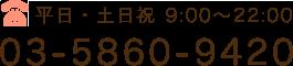 平日・土日祝 9:00〜22:00 03-5860-9420